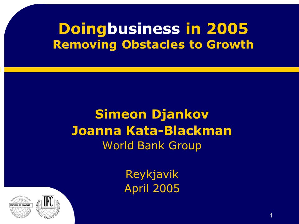 1 Doingbusiness in 2005 Removing Obstacles to Growth Simeon Djankov Joanna Kata-Blackman World Bank Group Reykjavik April 2005