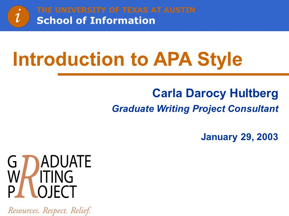 THE UNIVERSITY OF TEXAS AT AUSTIN School of Information Introduction to APA Style Carla Darocy Hultberg Graduate Writing Project Consultant January 29, 2003