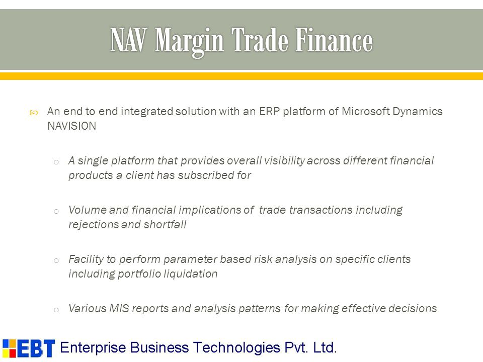 An end to end integrated solution with an ERP platform of Microsoft Dynamics NAVISION o A single platform that provides overall visibility across different financial products a client has subscribed for o Volume and financial implications of trade transactions including rejections and shortfall o Facility to perform parameter based risk analysis on specific clients including portfolio liquidation o Various MIS reports and analysis patterns for making effective decisions