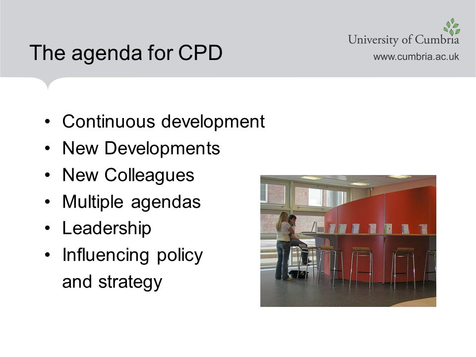 The agenda for CPD Continuous development New Developments New Colleagues Multiple agendas Leadership Influencing policy and strategy