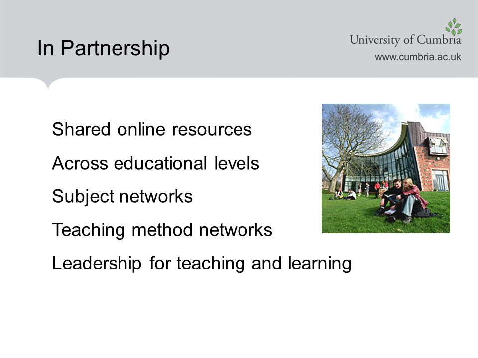 In Partnership Shared online resources Across educational levels Subject networks Teaching method networks Leadership for teaching and learning