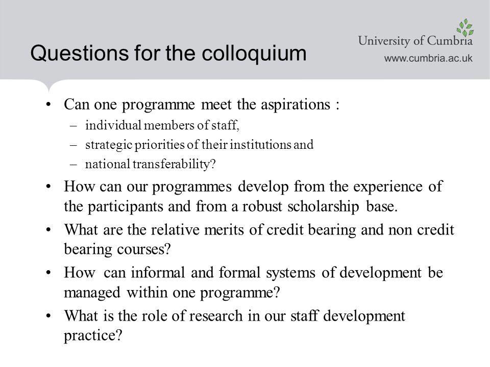 Questions for the colloquium Can one programme meet the aspirations : –individual members of staff, –strategic priorities of their institutions and –national transferability.