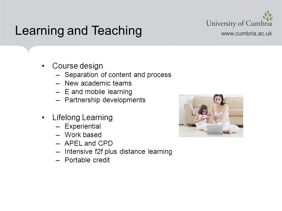 Learning and Teaching Course design –Separation of content and process –New academic teams –E and mobile learning –Partnership developments Lifelong Learning –Experiential –Work based –APEL and CPD –Intensive f2f plus distance learning –Portable credit