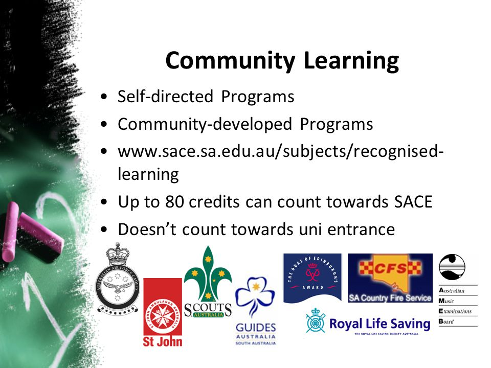 Self-directed Programs Community-developed Programs www.sace.sa.edu.au/subjects/recognised- learning Up to 80 credits can count towards SACE Doesnt count towards uni entrance Community Learning