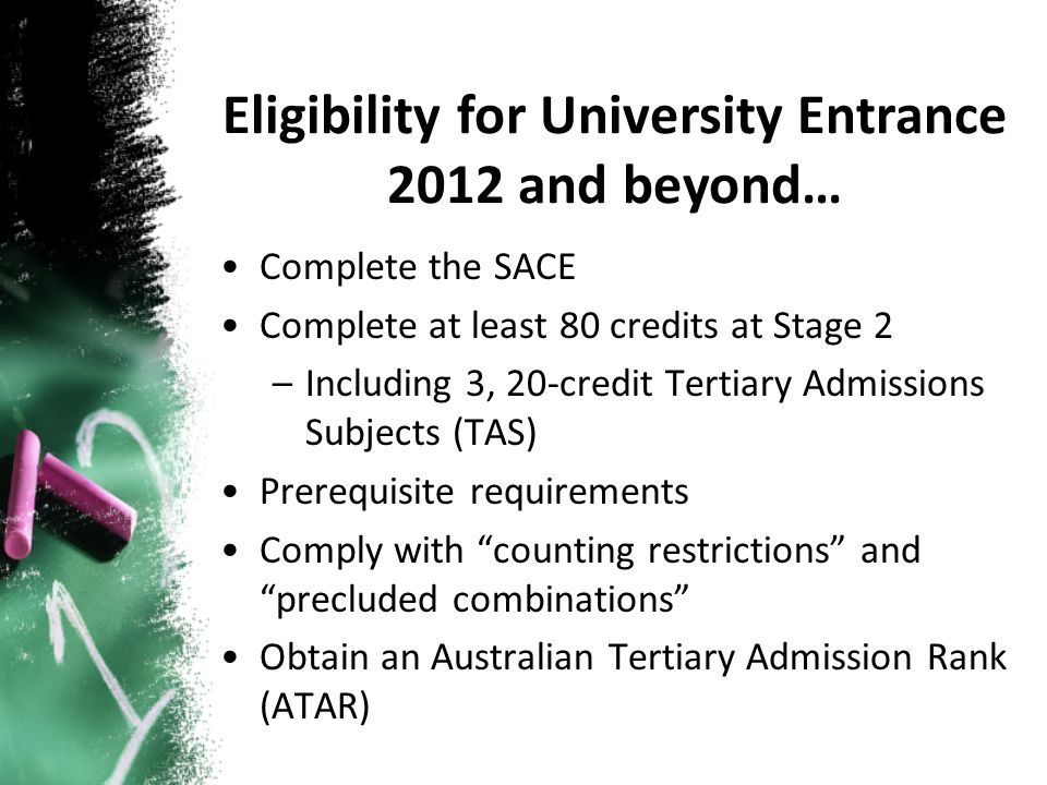 Complete the SACE Complete at least 80 credits at Stage 2 –Including 3, 20-credit Tertiary Admissions Subjects (TAS) Prerequisite requirements Comply with counting restrictions and precluded combinations Obtain an Australian Tertiary Admission Rank (ATAR) Eligibility for University Entrance 2012 and beyond…
