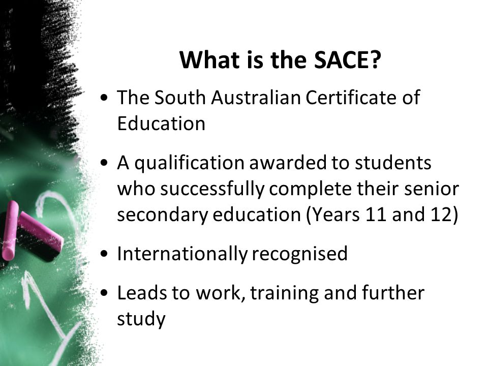 The South Australian Certificate of Education A qualification awarded to students who successfully complete their senior secondary education (Years 11 and 12) Internationally recognised Leads to work, training and further study What is the SACE