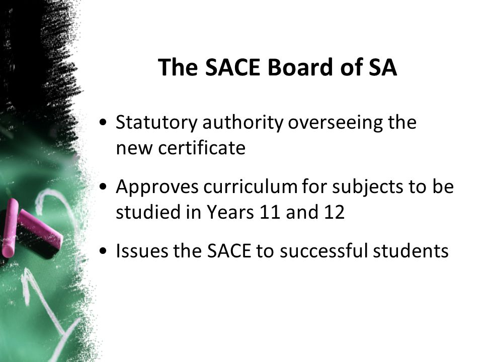 The SACE Board of SA Statutory authority overseeing the new certificate Approves curriculum for subjects to be studied in Years 11 and 12 Issues the SACE to successful students