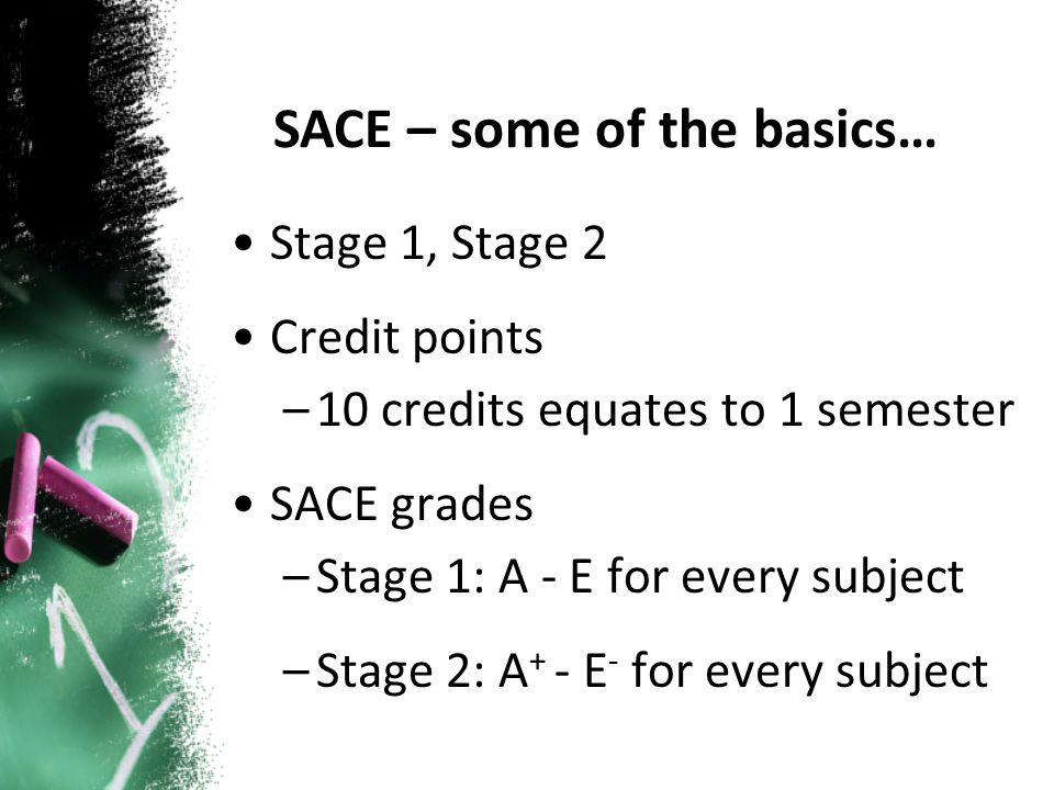 Stage 1, Stage 2 Credit points –10 credits equates to 1 semester SACE grades –Stage 1: A - E for every subject –Stage 2: A + - E - for every subject SACE – some of the basics…
