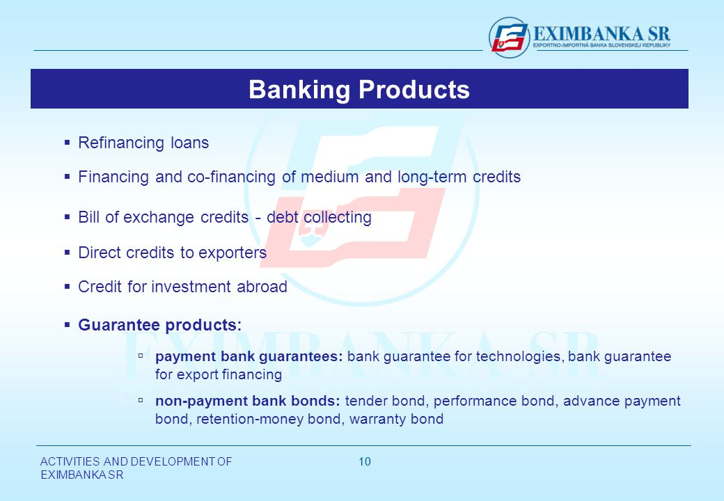 ACTIVITIES AND DEVELOPMENT OF EXIMBANKA SR 10 Refinancing loans Financing and co-financing of medium and long-term credits Bill of exchange credits - debt collecting Direct credits to exporters Credit for investment abroad Guarantee products: payment bank guarantees: bank guarantee for technologies, bank guarantee for export financing non-payment bank bonds: tender bond, performance bond, advance payment bond, retention-money bond, warranty bond Banking Products