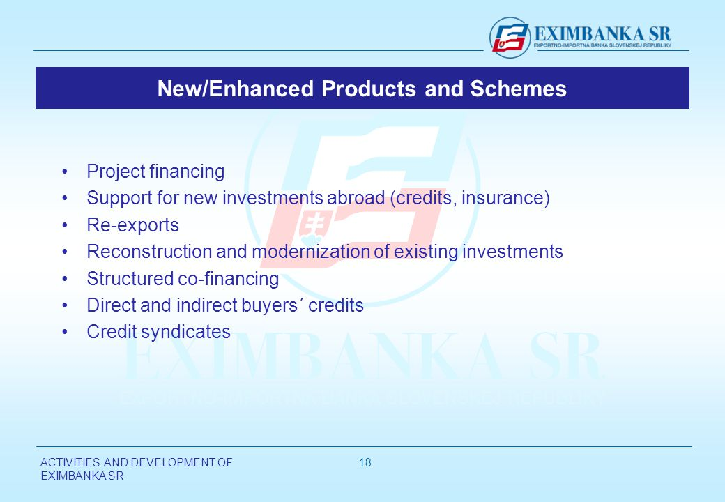ACTIVITIES AND DEVELOPMENT OF EXIMBANKA SR 18 New/Enhanced Products and Schemes Project financing Support for new investments abroad (credits, insurance) Re-exports Reconstruction and modernization of existing investments Structured co-financing Direct and indirect buyers´ credits Credit syndicates