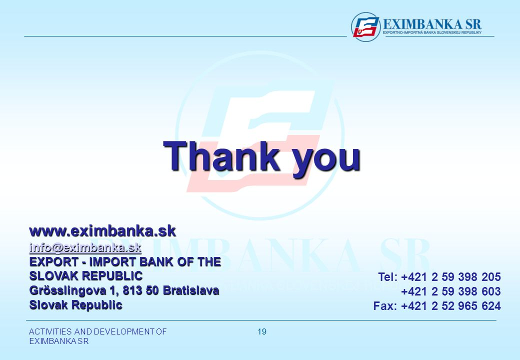 ACTIVITIES AND DEVELOPMENT OF EXIMBANKA SR EXPORT - IMPORT BANK OF THE SLOVAK REPUBLIC Grösslingova 1, Bratislava Slovak Republic Tel: Fax: Thank you