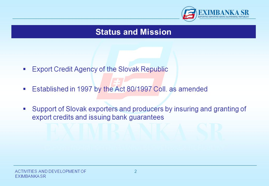 ACTIVITIES AND DEVELOPMENT OF EXIMBANKA SR 2 Status and Mission Export Credit Agency of the Slovak Republic Established in 1997 by the Act 80/1997 Coll.