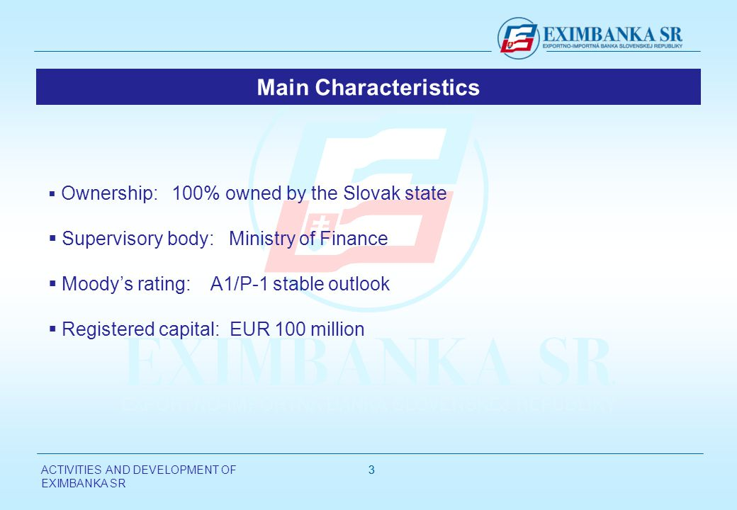 ACTIVITIES AND DEVELOPMENT OF EXIMBANKA SR 33 Ownership: 100% owned by the Slovak state Supervisory body: Ministry of Finance Moodys rating: A1/P-1 stable outlook Registered capital: EUR 100 million Main Characteristics