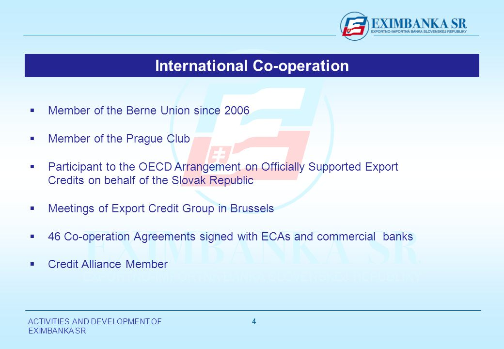 ACTIVITIES AND DEVELOPMENT OF EXIMBANKA SR 44 Member of the Berne Union since 2006 Member of the Prague Club Participant to the OECD Arrangement on Officially Supported Export Credits on behalf of the Slovak Republic Meetings of Export Credit Group in Brussels 46 Co-operation Agreements signed with ECAs and commercial banks Credit Alliance Member International Co-operation