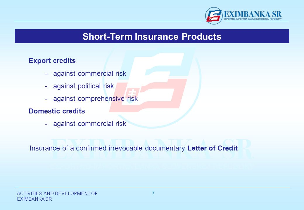 ACTIVITIES AND DEVELOPMENT OF EXIMBANKA SR 77 Export credits - against commercial risk - against political risk - against comprehensive risk Domestic credits - against commercial risk Insurance of a confirmed irrevocable documentary Letter of Credit Short-Term Insurance Products