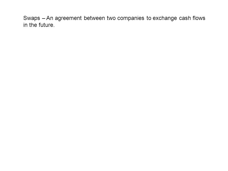 Swaps – An agreement between two companies to exchange cash flows in the future.