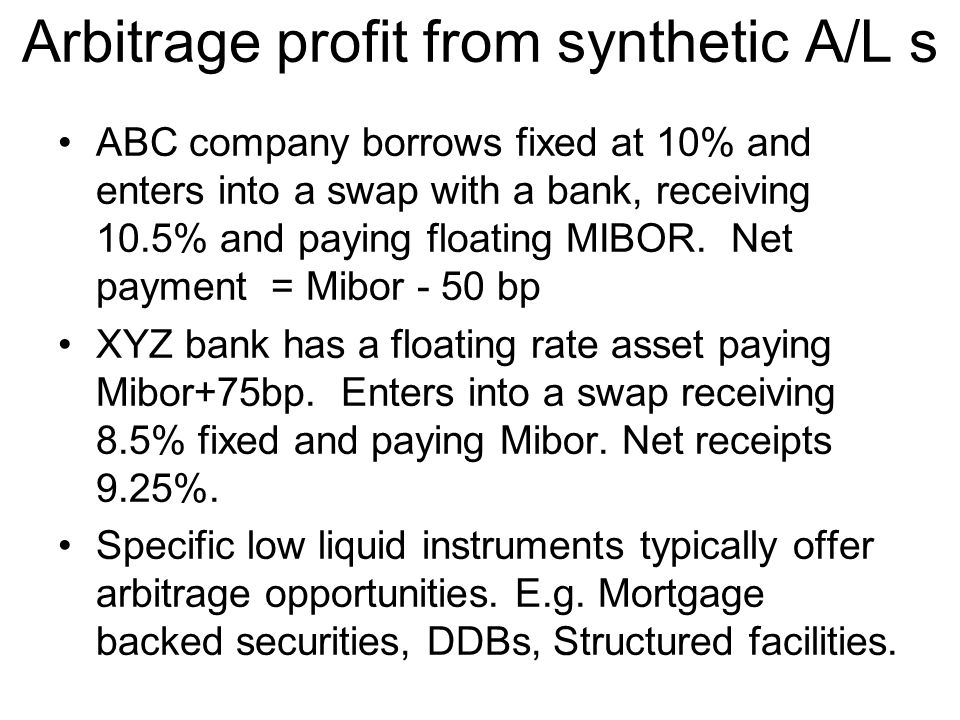 Arbitrage profit from synthetic A/L s ABC company borrows fixed at 10% and enters into a swap with a bank, receiving 10.5% and paying floating MIBOR.
