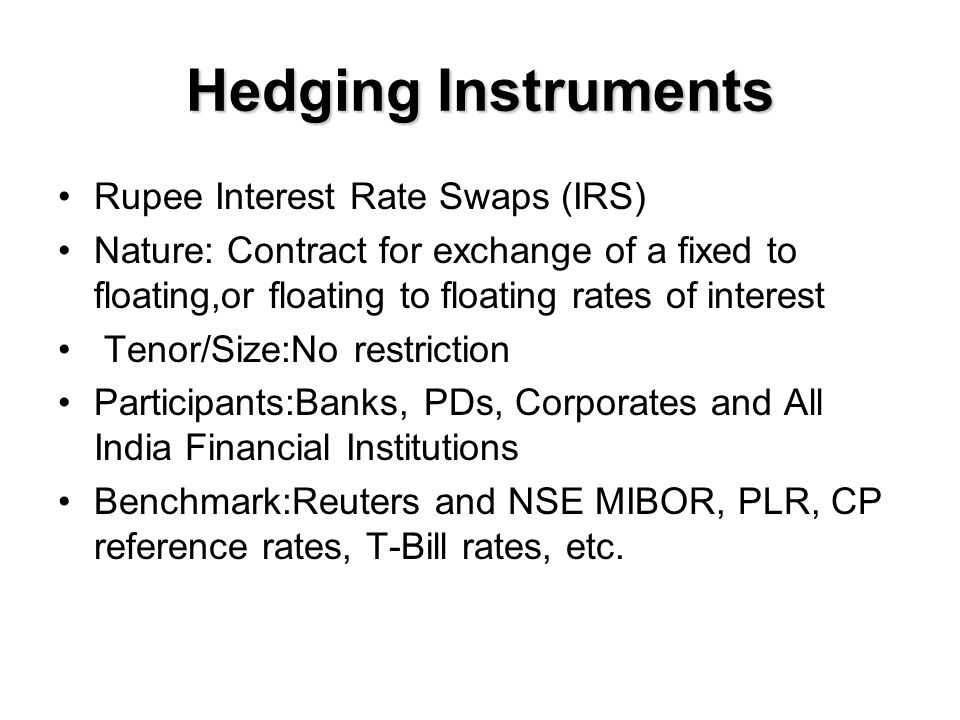 Hedging Instruments Rupee Interest Rate Swaps (IRS) Nature: Contract for exchange of a fixed to floating,or floating to floating rates of interest Tenor/Size:No restriction Participants:Banks, PDs, Corporates and All India Financial Institutions Benchmark:Reuters and NSE MIBOR, PLR, CP reference rates, T-Bill rates, etc.