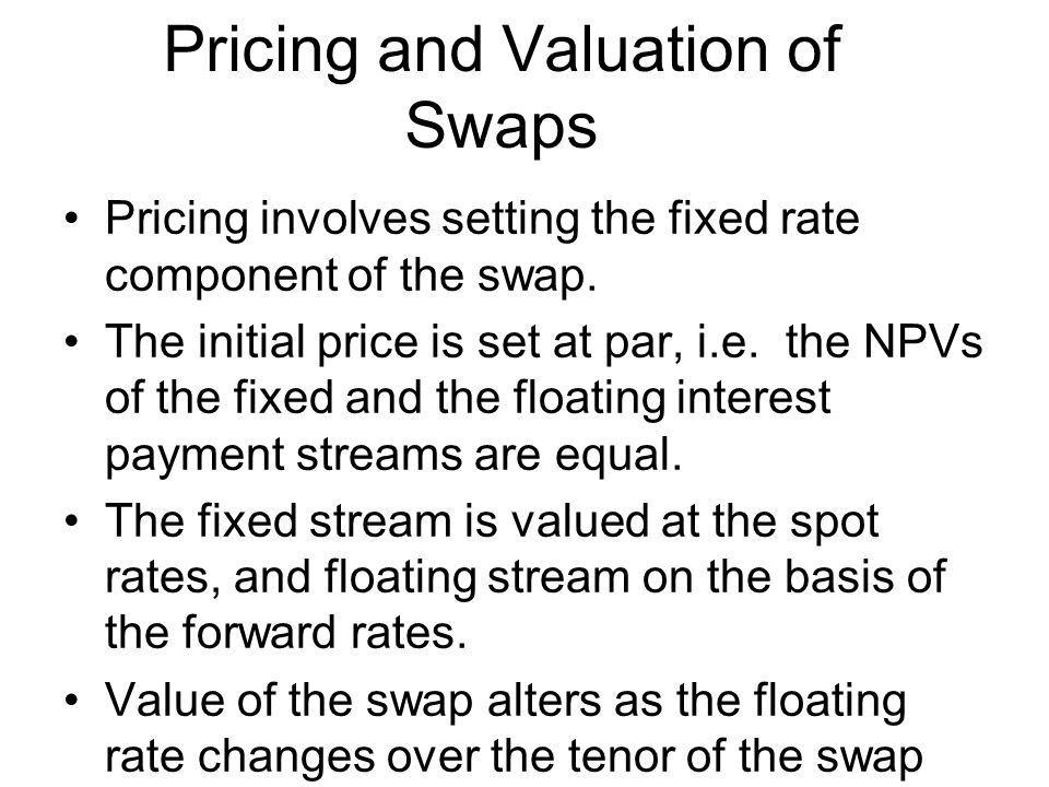 Pricing and Valuation of Swaps Pricing involves setting the fixed rate component of the swap.