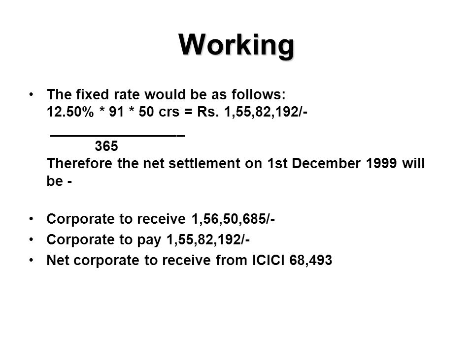 Working The fixed rate would be as follows: 12.50% * 91 * 50 crs = Rs.