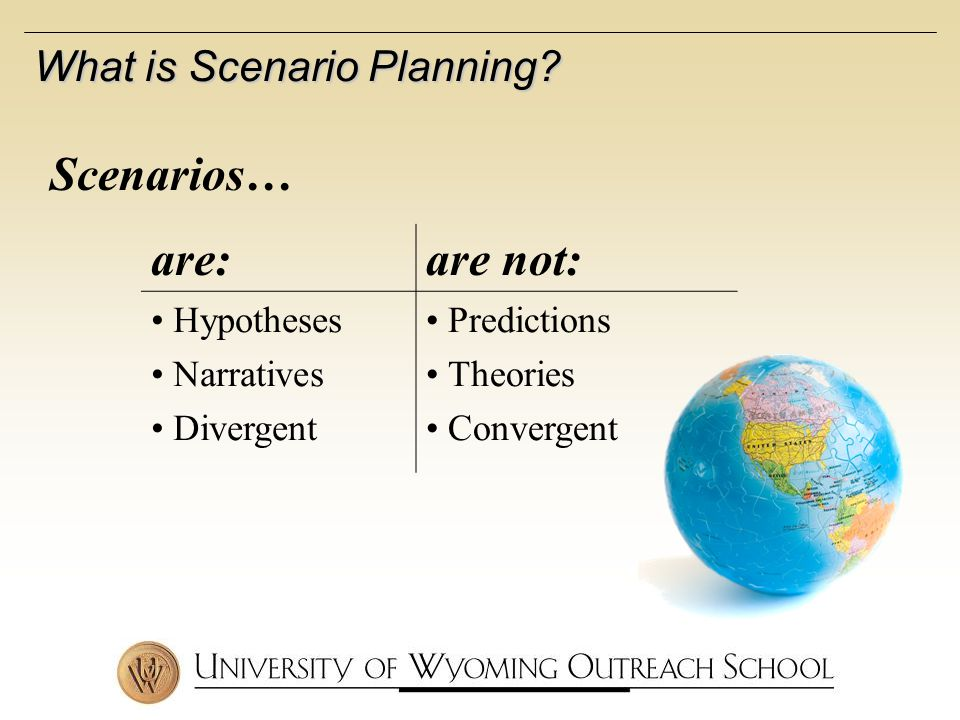Scenarios… are:are not: Hypotheses Narratives Divergent Predictions Theories Convergent What is Scenario Planning