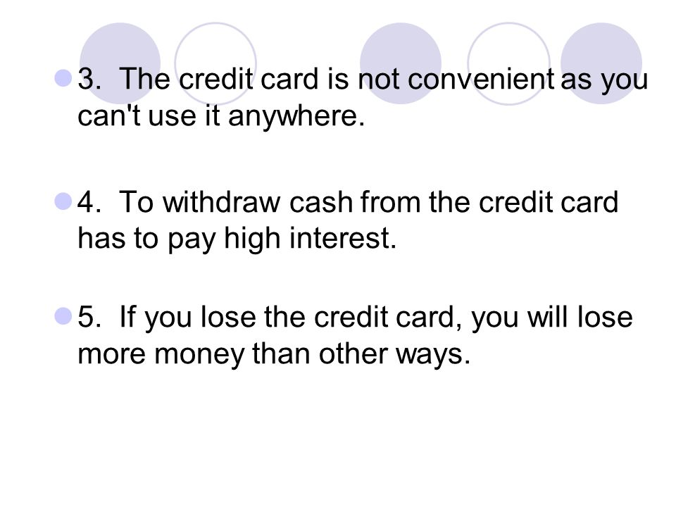 3. The credit card is not convenient as you can t use it anywhere.
