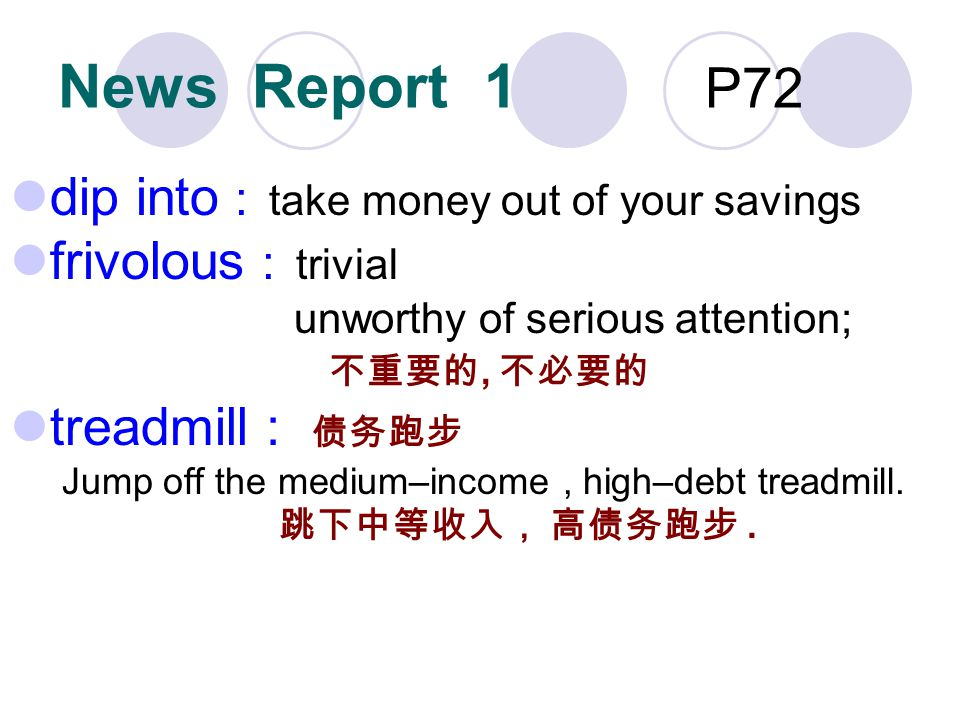 News Report 1 P72 dip into : take money out of your savings frivolous : trivial unworthy of serious attention;, treadmill : Jump off the medium–income, high–debt treadmill..