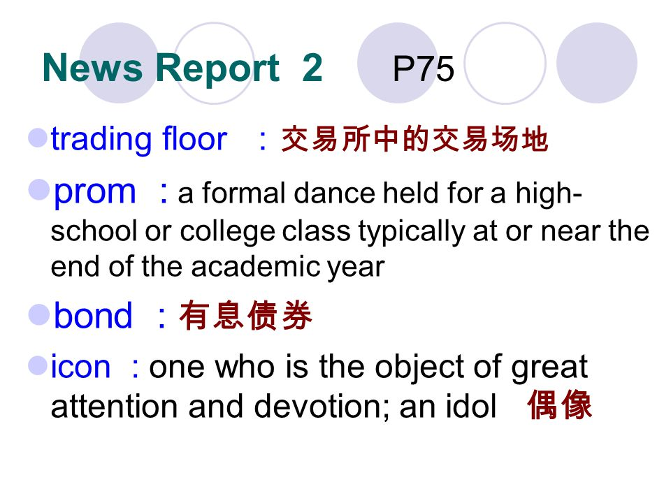 News Report 2 P75 trading floor prom : a formal dance held for a high- school or college class typically at or near the end of the academic year bond : icon : one who is the object of great attention and devotion; an idol