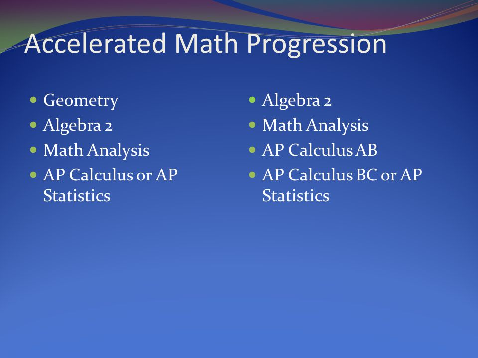 Accelerated Math Progression Geometry Algebra 2 Math Analysis AP Calculus or AP Statistics Algebra 2 Math Analysis AP Calculus AB AP Calculus BC or AP Statistics