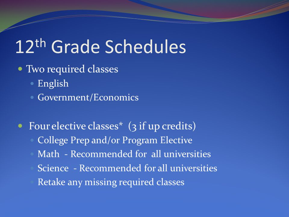 12 th Grade Schedules Two required classes English Government/Economics Four elective classes* (3 if up credits) College Prep and/or Program Elective Math - Recommended for all universities Science - Recommended for all universities Retake any missing required classes