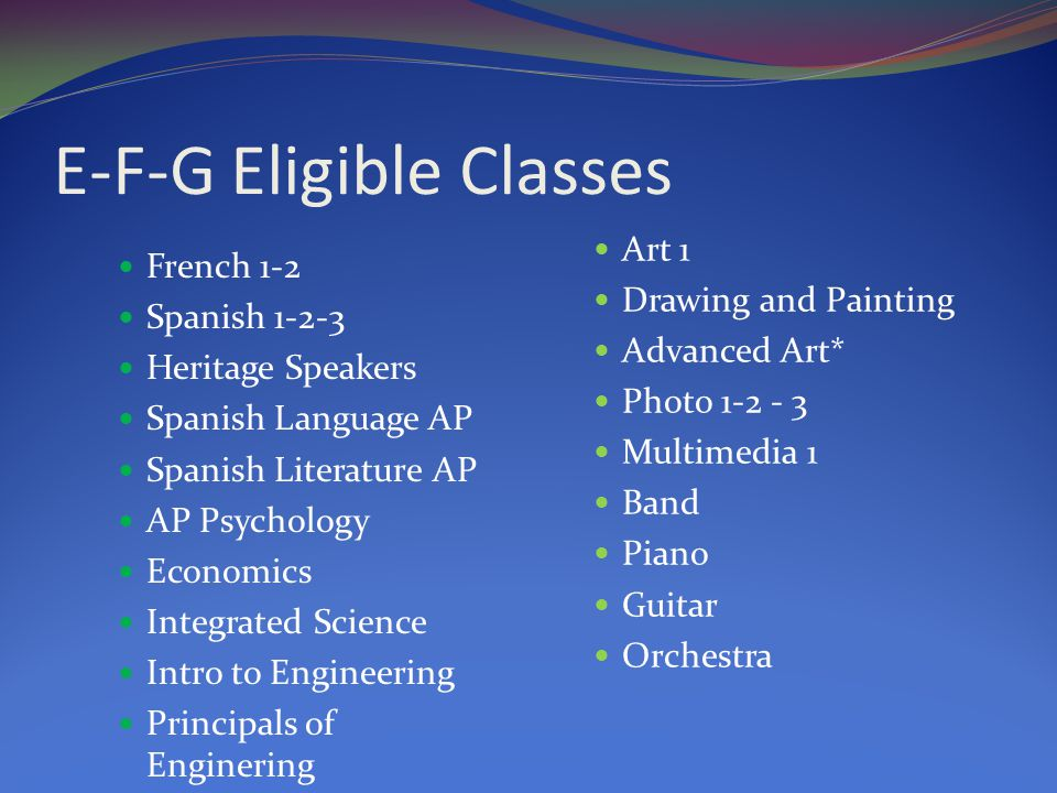 E-F-G Eligible Classes French 1-2 Spanish Heritage Speakers Spanish Language AP Spanish Literature AP AP Psychology Economics Integrated Science Intro to Engineering Principals of Enginering Art 1 Drawing and Painting Advanced Art* Photo Multimedia 1 Band Piano Guitar Orchestra