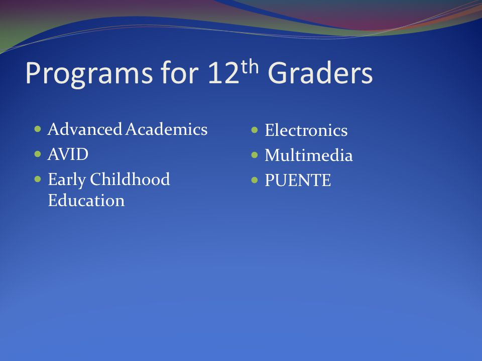 Programs for 12 th Graders Advanced Academics AVID Early Childhood Education Electronics Multimedia PUENTE