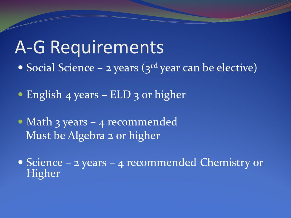 A-G Requirements Social Science – 2 years (3 rd year can be elective) English 4 years – ELD 3 or higher Math 3 years – 4 recommended Must be Algebra 2 or higher Science – 2 years – 4 recommended Chemistry or Higher