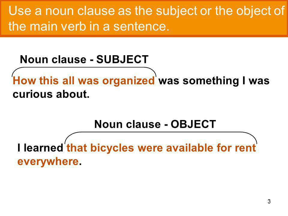 3 Use a noun clause as the subject or the object of the main verb in a sentence.
