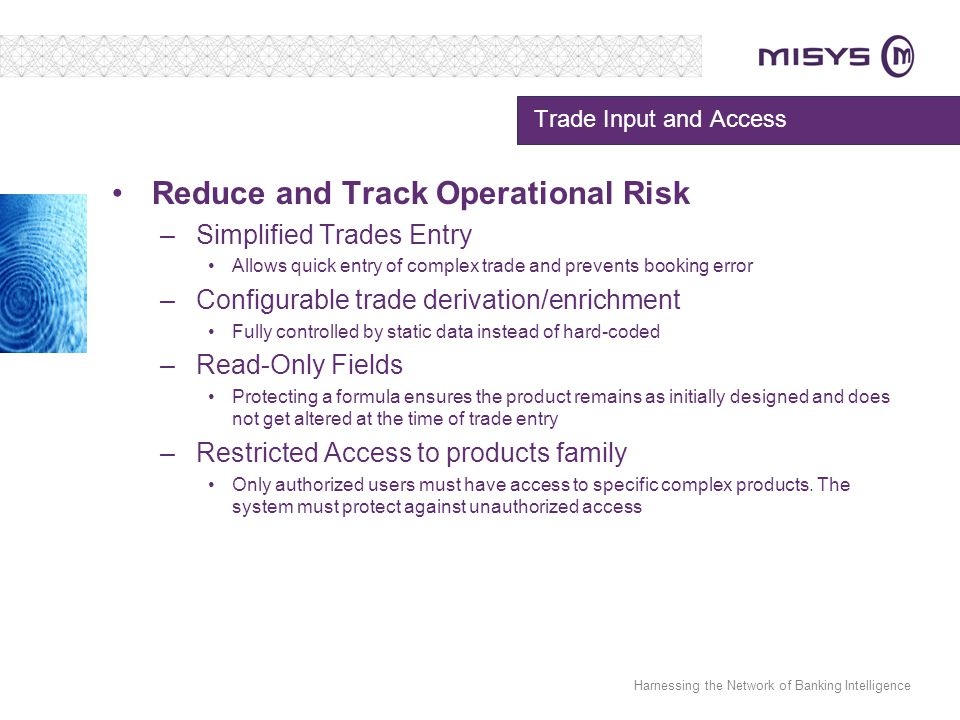 Harnessing the Network of Banking Intelligence Trade Input and Access Reduce and Track Operational Risk –Simplified Trades Entry Allows quick entry of complex trade and prevents booking error –Configurable trade derivation/enrichment Fully controlled by static data instead of hard-coded –Read-Only Fields Protecting a formula ensures the product remains as initially designed and does not get altered at the time of trade entry –Restricted Access to products family Only authorized users must have access to specific complex products.