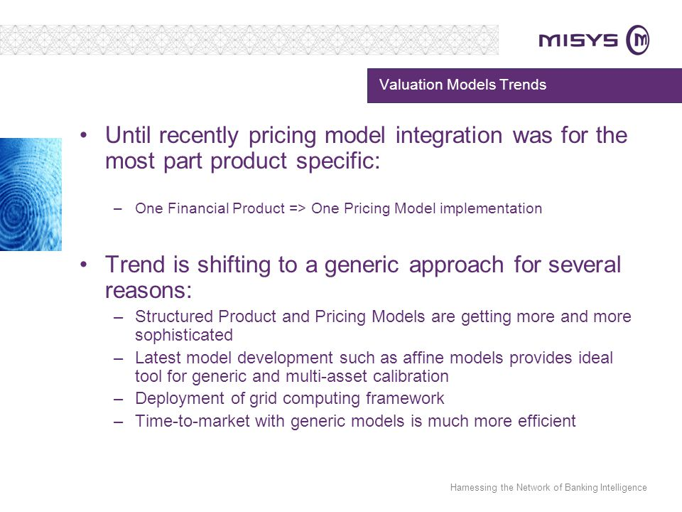 Harnessing the Network of Banking Intelligence Valuation Models Trends Until recently pricing model integration was for the most part product specific: –One Financial Product => One Pricing Model implementation Trend is shifting to a generic approach for several reasons: –Structured Product and Pricing Models are getting more and more sophisticated –Latest model development such as affine models provides ideal tool for generic and multi-asset calibration –Deployment of grid computing framework –Time-to-market with generic models is much more efficient