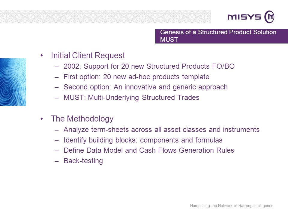 Harnessing the Network of Banking Intelligence Genesis of a Structured Product Solution MUST Initial Client Request –2002: Support for 20 new Structured Products FO/BO –First option: 20 new ad-hoc products template –Second option: An innovative and generic approach –MUST: Multi-Underlying Structured Trades The Methodology –Analyze term-sheets across all asset classes and instruments –Identify building blocks: components and formulas –Define Data Model and Cash Flows Generation Rules –Back-testing