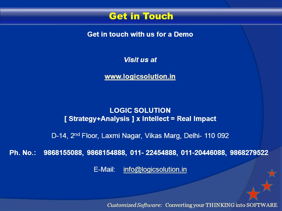Get in Touch Customized Software: Converting your THINKING into SOFTWARE Get in touch with us for a Demo Visit us at www.logicsolution.in LOGIC SOLUTION [ Strategy+Analysis ] x Intellect = Real Impact D-14, 2 nd Floor, Laxmi Nagar, Vikas Marg, Delhi- 110 092 Ph.