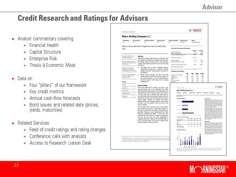 27 Credit Research and Ratings for Advisors × Analyst commentary covering × Financial Health × Capital Structure × Enterprise Risk × Thesis & Economic Moat × Data on × Four pillars of our framework × Key credit metrics × Annual cash-flow forecasts × Bond issues and related data (prices, yields, maturities) × Related Services × Feed of credit ratings and rating changes × Conference calls with analysts × Access to Research Liaison Desk Advisor
