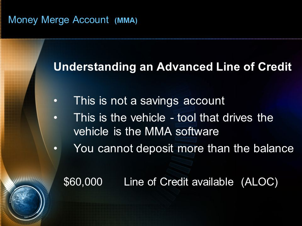Money Merge Account (MMA) Understanding an Advanced Line of Credit This is not a savings account This is the vehicle - tool that drives the vehicle is the MMA software You cannot deposit more than the balance $60,000Line of Credit available (ALOC)
