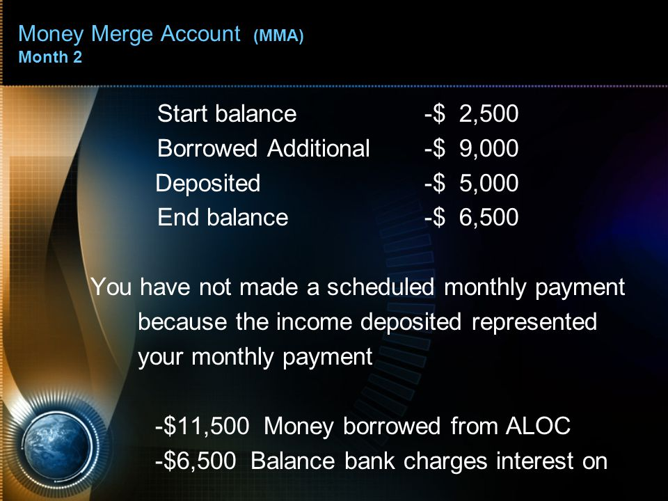 Money Merge Account (MMA) Month 2 Start balance-$ 2,500 Borrowed Additional-$ 9,000 Deposited-$ 5,000 End balance-$ 6,500 You have not made a scheduled monthly payment because the income deposited represented your monthly payment -$11,500 Money borrowed from ALOC -$6,500 Balance bank charges interest on