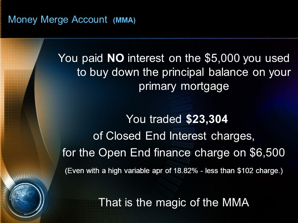 Money Merge Account (MMA) You paid NO interest on the $5,000 you used to buy down the principal balance on your primary mortgage You traded $23,304 of Closed End Interest charges, for the Open End finance charge on $6,500 (Even with a high variable apr of 18.82% - less than $102 charge.) That is the magic of the MMA
