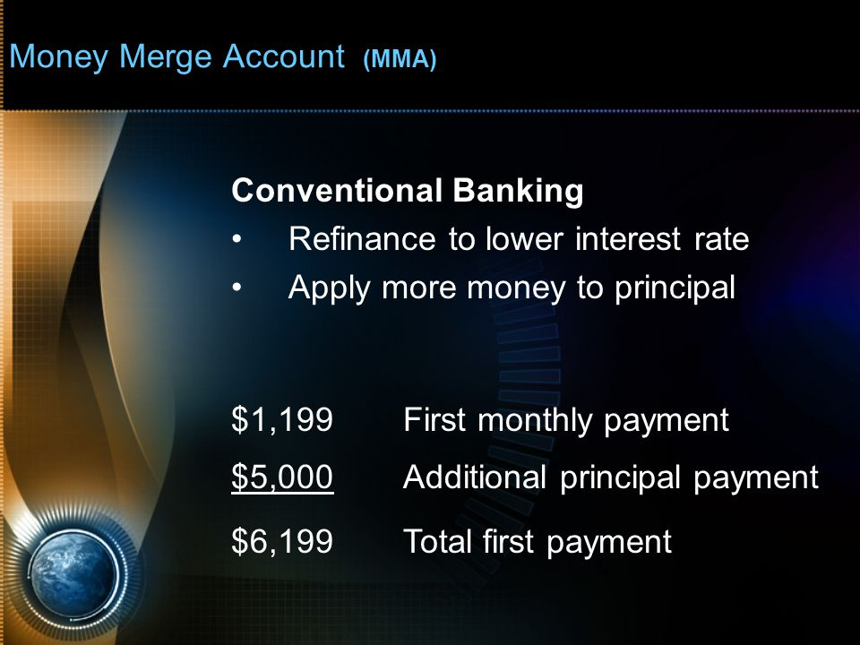 Money Merge Account (MMA) $1,199First monthly payment $5,000Additional principal payment $6,199Total first payment Conventional Banking Refinance to lower interest rate Apply more money to principal