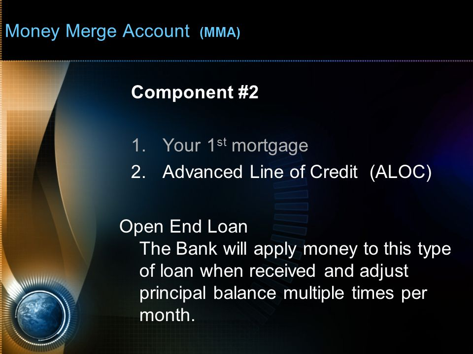 Money Merge Account (MMA) Component #2 1.Your 1 st mortgage 2.Advanced Line of Credit (ALOC) Open End Loan The Bank will apply money to this type of loan when received and adjust principal balance multiple times per month.