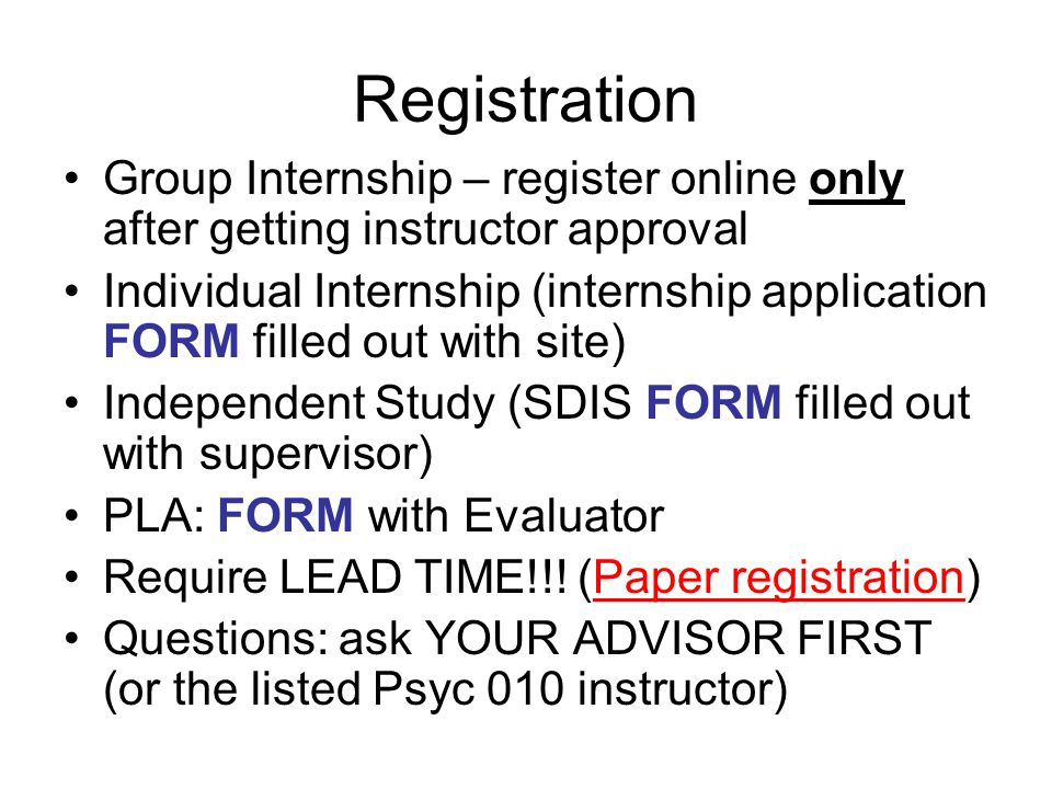 Registration Group Internship – register online only after getting instructor approval Individual Internship (internship application FORM filled out with site) Independent Study (SDIS FORM filled out with supervisor) PLA: FORM with Evaluator Require LEAD TIME!!.