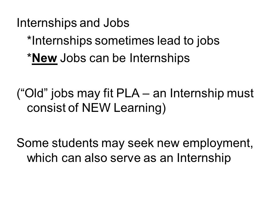 Internships and Jobs *Internships sometimes lead to jobs *New Jobs can be Internships (Old jobs may fit PLA – an Internship must consist of NEW Learning) Some students may seek new employment, which can also serve as an Internship