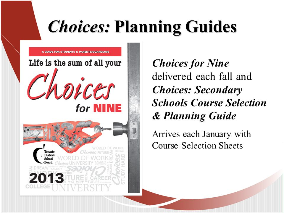 Choices: Planning Guides Choices for Nine delivered each fall and Choices: Secondary Schools Course Selection & Planning Guide Arrives each January with Course Selection Sheets