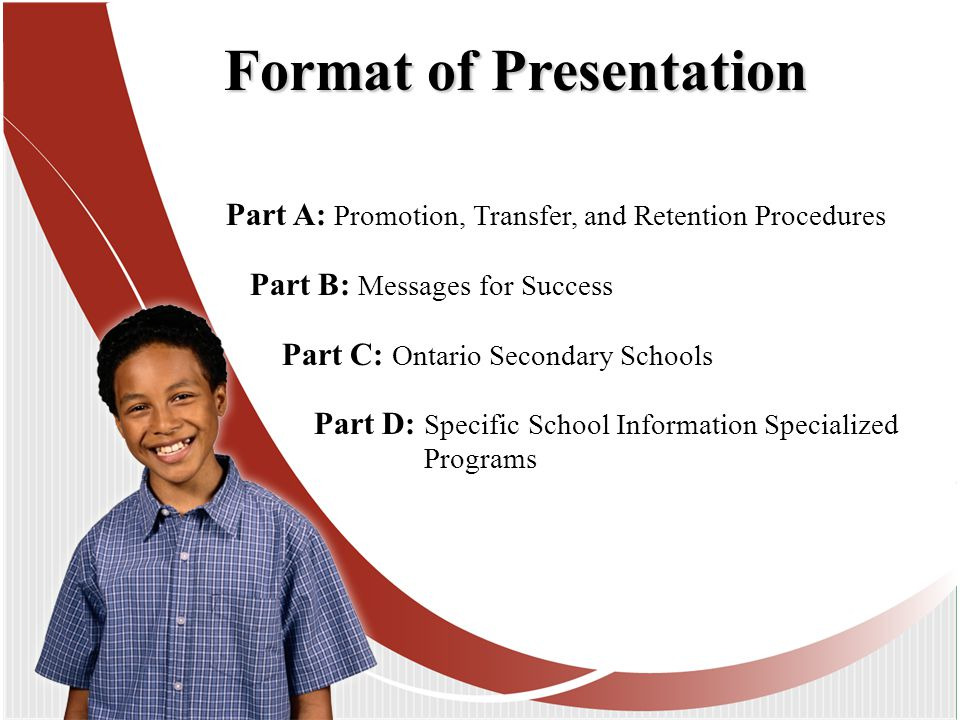 Part A: Promotion, Transfer, and Retention Procedures Part B: Messages for Success Part C: Ontario Secondary Schools Part D: Specific School Information Specialized Programs Format of Presentation
