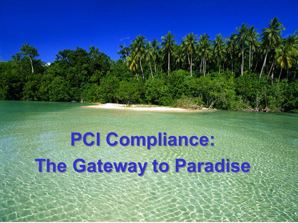 PCI Compliance: The Gateway to Paradise PCI Compliance: The Gateway to Paradise