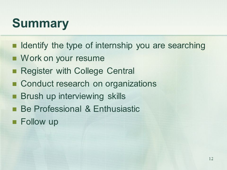 12 Summary Identify the type of internship you are searching Work on your resume Register with College Central Conduct research on organizations Brush up interviewing skills Be Professional & Enthusiastic Follow up